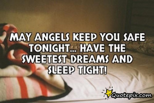 MAy angels keep you safe tonight...Have the sweetest dreams and sleep ...