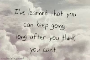 ... can keep going long after you think you can't | Inspirational Quotes