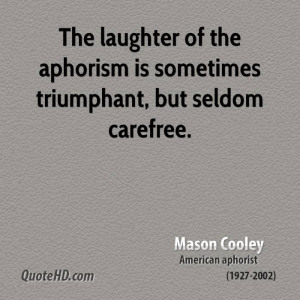 ... laughter of the aphorism is sometimes triumphant, but seldom carefree
