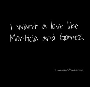 want a love like Morticia and Gomez. Addams family.