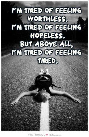 im-tired-of-feeling-worthless-im-tired-of-feeling-hopeless-but-above ...