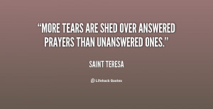 More tears are shed over answered prayers than unanswered ones.""