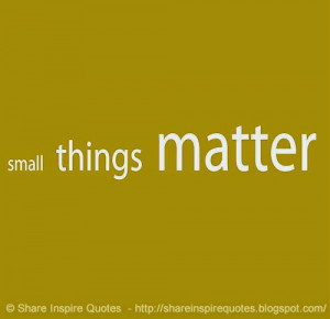small-things-matter-share-inspire-quotes-inspiring-quotes-love-quotes ...