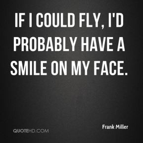 Frank Miller - If I could fly, I'd probably have a smile on my face.