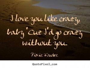 ... quotes - I love you like crazy, baby 'cuz i'd go crazy.. - Love quotes