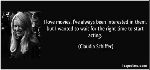 ... wanted to wait for the right time to start acting. - Claudia Schiffer