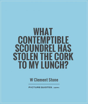 ... scoundrel has stolen the cork to my lunch? Picture Quote #1