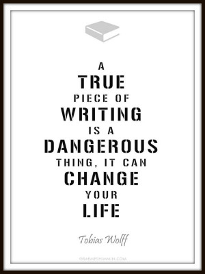 true piece of writing is a dangerous thing, it can change your life ...