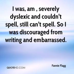 Fannie Flagg - I was, am , severely dyslexic and couldn't spell, still ...