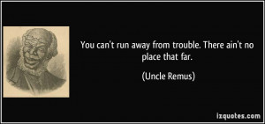 ... run away from trouble. There ain't no place that far. - Uncle Remus