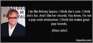 ... pop snob whatsoever. I think she makes great pop records. - Elton John