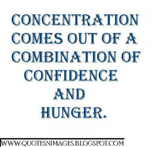 Concentration comes out of a combination of confidence and huger.