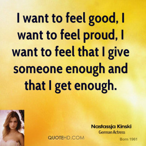 want to feel good, I want to feel proud, I want to feel that I give ...