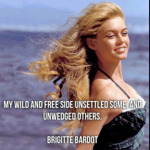 ... free side unsettled some, and unwedged others. Brigitte Bardot #quote