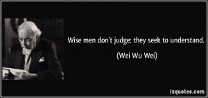 Wise men don't judge: they seek to understand. - Wei Wu Wei
