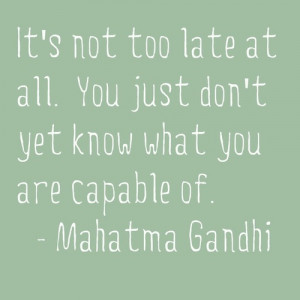 It's not too late at all. You just don't yet know what you are capable ...