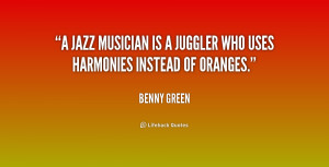jazz musician is a juggler who uses harmonies instead of oranges ...