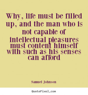 ... quote about life - Why, life must be filled up, and the man who