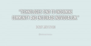 Technologies tend to undermine community and encourage individualism.
