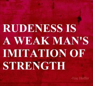 Rudeness is a weak man's imitation of strength