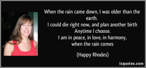 When the rain came down, I was older than the earth. I could die right ...