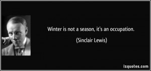 Winter is not a season, it's an occupation. - Sinclair Lewis