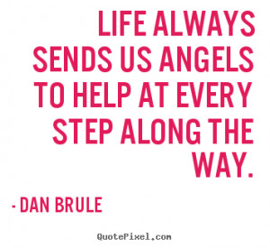 ... us angels to help at every step along.. Dan Brule great life quotes