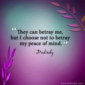 They can betray me, but I choose not to betray my peace of mind ...