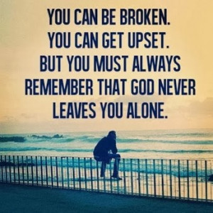 ... upset. But you must always remember that God never leaves you alone