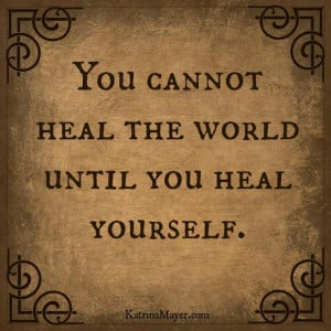 You cannot heal the world until you heal yourself