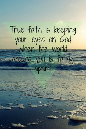 True faith is keeping your eyes on God when the world around you is ...