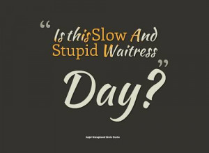 Is this Slow And Stupid Waitress Day?