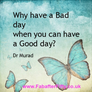 Why have a Bad Day when you can have a Good day? ~ Dr Murad