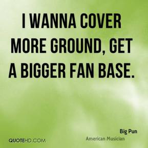 Big Pun - I wanna cover more ground, get a bigger fan base.