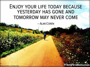 ... yesterday has gone and tomorrow may never come.