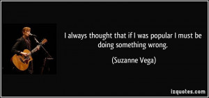 ... that if I was popular I must be doing something wrong. - Suzanne Vega