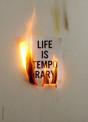 Life is temporary.