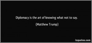 quote-diplomacy-is-the-art-of-knowing-what-not-to-say-matthew-trump ...