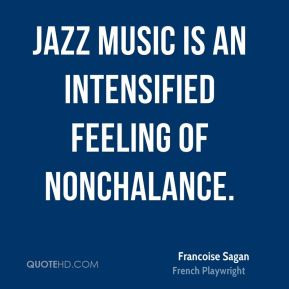 Jazz music is an intensified feeling of nonchalance.