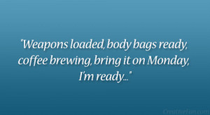... body bags ready, coffee brewing, bring it on Monday, I'm ready