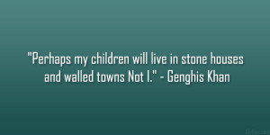 """... will live in stone houses and walled towns Not I."""" – Genghis Khan"""