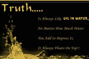 QUOTE: TRUTH…..IS ALWAYS LIKE OIL IN THE WATER NO MATTER HOW MUCH ...