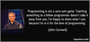 Programming is not a zero-sum game. Teaching something to a fellow ...