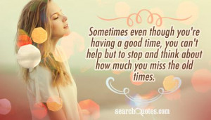 Sometimes even though you're having a good time, you can't help but to ...