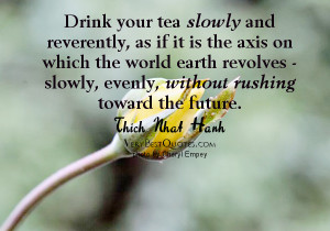 Slow down and enjoy life quotes - Drink your tea slowly and reverently ...