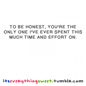 To be honest, You're the only one i've ever spent this much time and ...