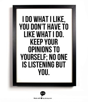 ... do. Keep your opinions to yourself; no one is listening but you