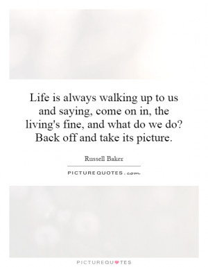 Life is always walking up to us and saying, come on in, the living's ...