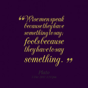 Quotes Picture: wise men speak because they have something to say ...