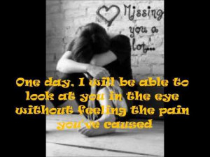 One day I will be able to look into your eyes without feeling the pain ...